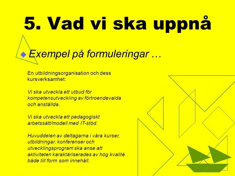 5. Vad vi ska uppnå  Exempel på formuleringar … En utbildningsorganisation och dess kursverksamhet: Vi ska utveckla ett utbud för kompetensutveckling