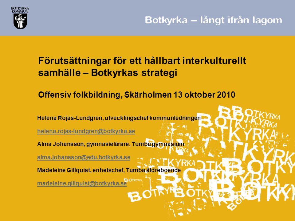 Förutsättningar för ett hållbart interkulturellt samhälle – Botkyrkas strategi Offensiv folkbildning, Skärholmen 13 oktober 2010 Helena Rojas-Lundgren