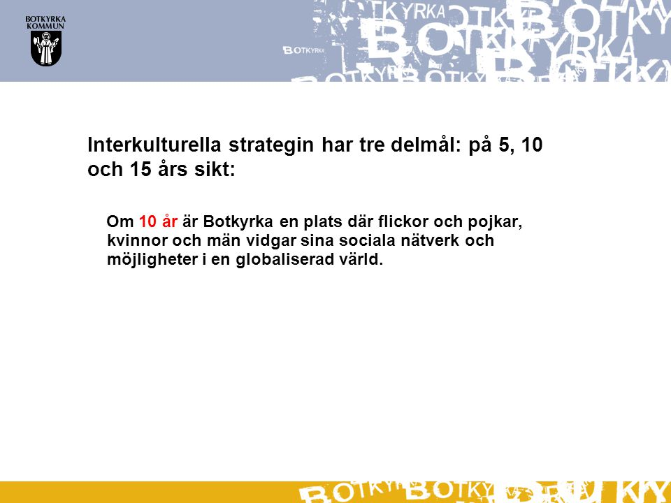 Interkulturella strategin har tre delmål: på 5, 10 och 15 års sikt: Om 10 år är Botkyrka en plats där flickor och pojkar, kvinnor och män vidgar sina