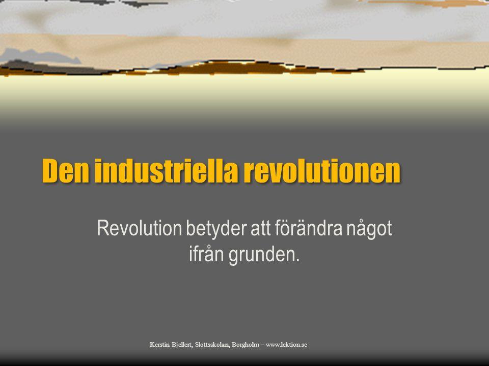 Den industriella revolutionen Revolution betyder att förändra något ifrån grunden. Kerstin Bjellert, Slottsskolan, Borgholm – www.lektion.se