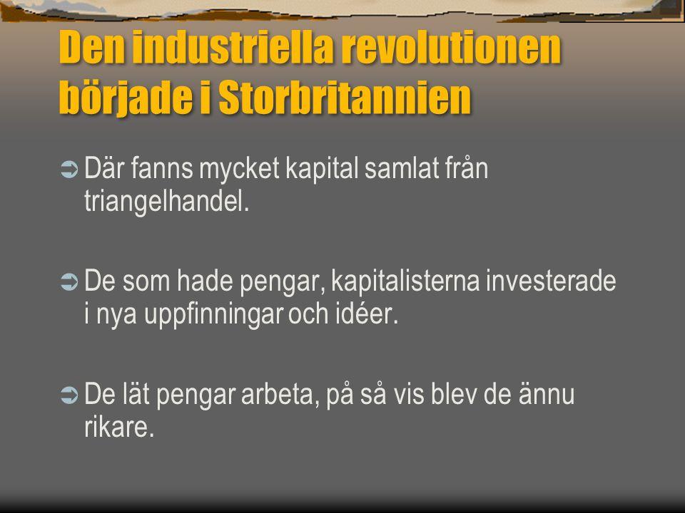 Den industriella revolutionen började i Storbritannien  Där fanns mycket kapital samlat från triangelhandel.  De som hade pengar, kapitalisterna inv