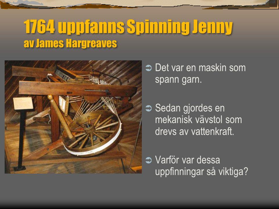 1764 uppfanns Spinning Jenny av James Hargreaves  Det var en maskin som spann garn.  Sedan gjordes en mekanisk vävstol som drevs av vattenkraft.  V