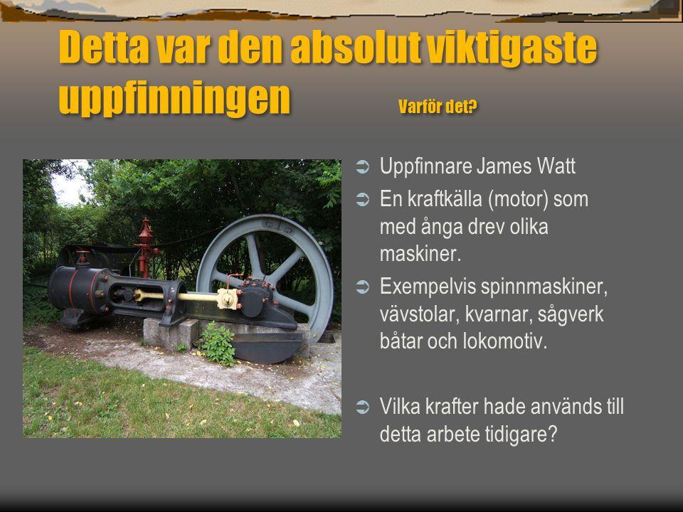 Detta var den absolut viktigaste uppfinningen Varför det?  Uppfinnare James Watt  En kraftkälla (motor) som med ånga drev olika maskiner.  Exempelv