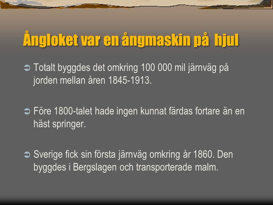 Ångloket var en ångmaskin på hjul  Totalt byggdes det omkring 100 000 mil järnväg på jorden mellan åren 1845-1913.  Före 1800-talet hade ingen kunna
