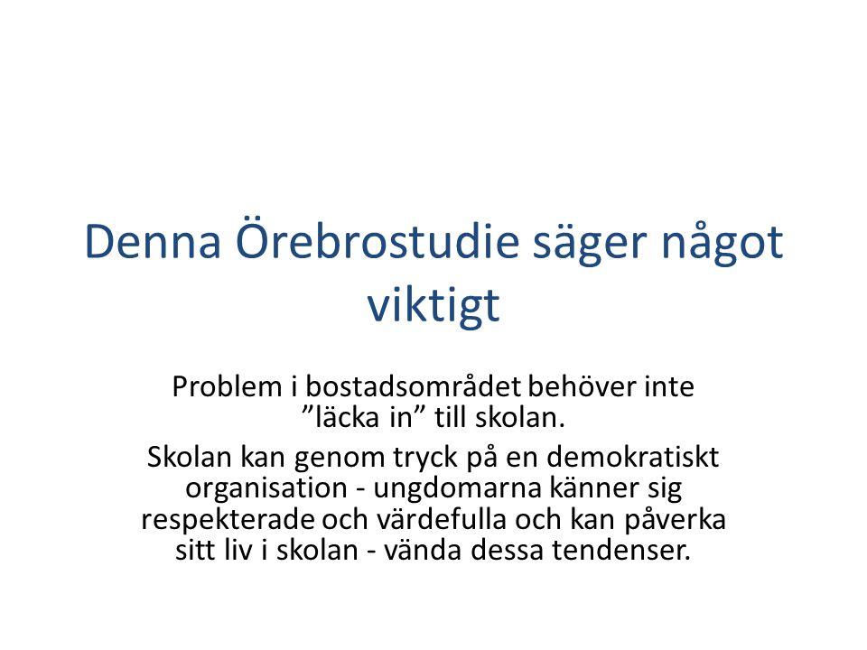 """Denna Örebrostudie säger något viktigt Problem i bostadsområdet behöver inte """"läcka in"""" till skolan. Skolan kan genom tryck på en demokratiskt organis"""