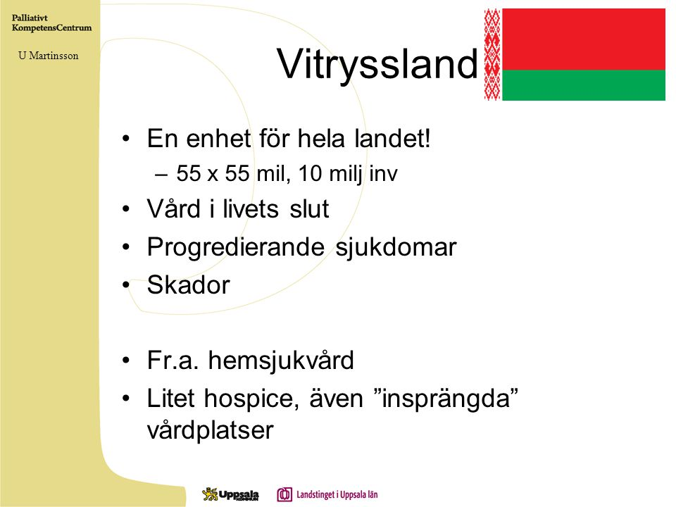 Vitryssland •En enhet för hela landet! –55 x 55 mil, 10 milj inv •Vård i livets slut •Progredierande sjukdomar •Skador •Fr.a. hemsjukvård •Litet hospi