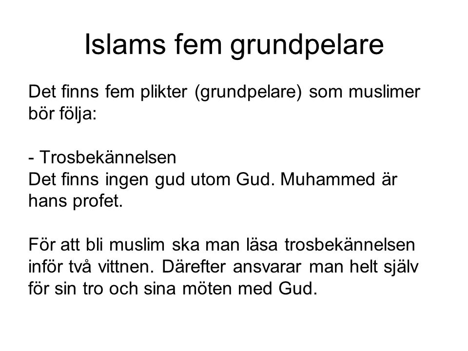 Islams fem grundpelare Det finns fem plikter (grundpelare) som muslimer bör följa: - Trosbekännelsen Det finns ingen gud utom Gud. Muhammed är hans pr