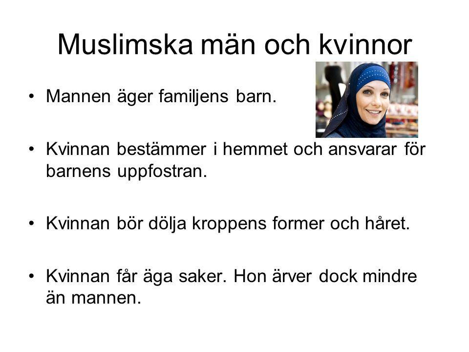 Muslimska män och kvinnor •Mannen äger familjens barn. •Kvinnan bestämmer i hemmet och ansvarar för barnens uppfostran. •Kvinnan bör dölja kroppens fo