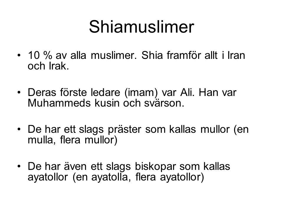 Shiamuslimer •10 % av alla muslimer. Shia framför allt i Iran och Irak. •Deras förste ledare (imam) var Ali. Han var Muhammeds kusin och svärson. •De