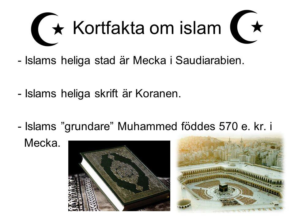 """Kortfakta om islam - Islams heliga stad är Mecka i Saudiarabien. - Islams heliga skrift är Koranen. - Islams """"grundare"""" Muhammed föddes 570 e. kr. i M"""