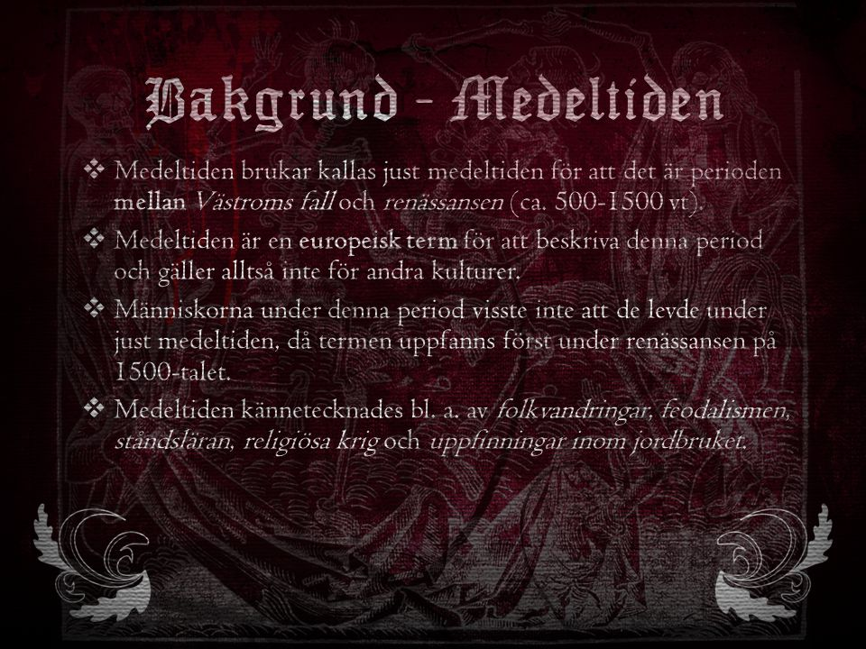 Bakgrund - Medeltiden  Medeltiden brukar kallas just medeltiden för att det är perioden mellan Västroms fall och renässansen (ca. 500-1500 vt).  Med