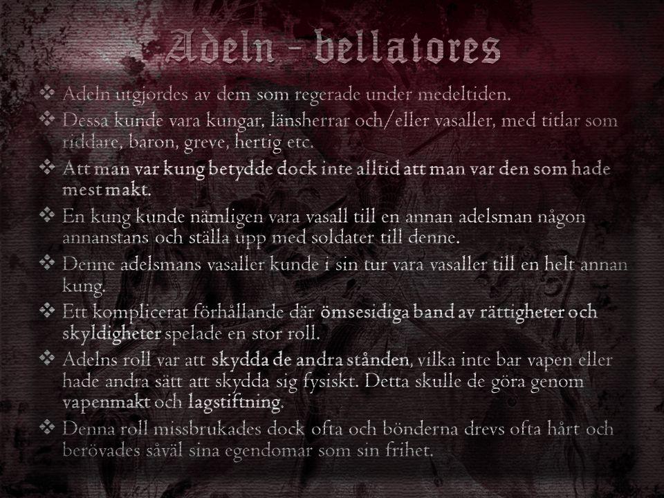 Adeln - bellatores  Adeln utgjordes av dem som regerade under medeltiden.  Dessa kunde vara kungar, länsherrar och/eller vasaller, med titlar som ri