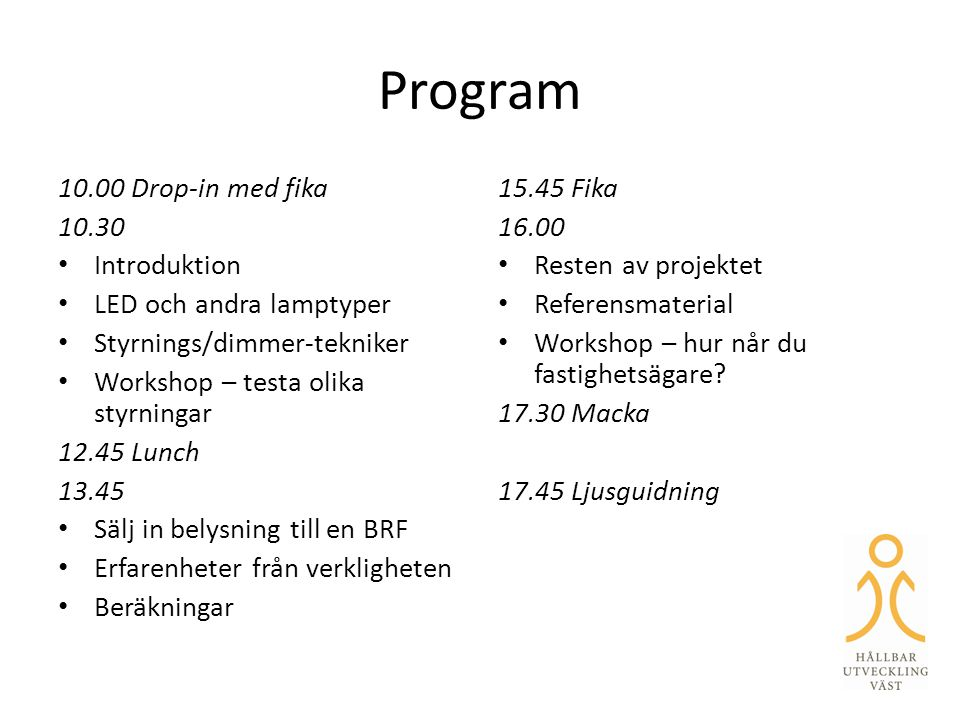 Program 10.00 Drop-in med fika 10.30 • Introduktion • LED och andra lamptyper • Styrnings/dimmer-tekniker • Workshop – testa olika styrningar 12.45 Lu