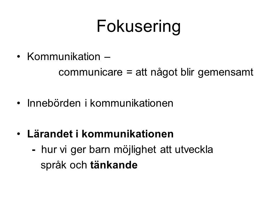 Fokusering •Kommunikation – communicare = att något blir gemensamt •Innebörden i kommunikationen •Lärandet i kommunikationen - hur vi ger barn möjligh