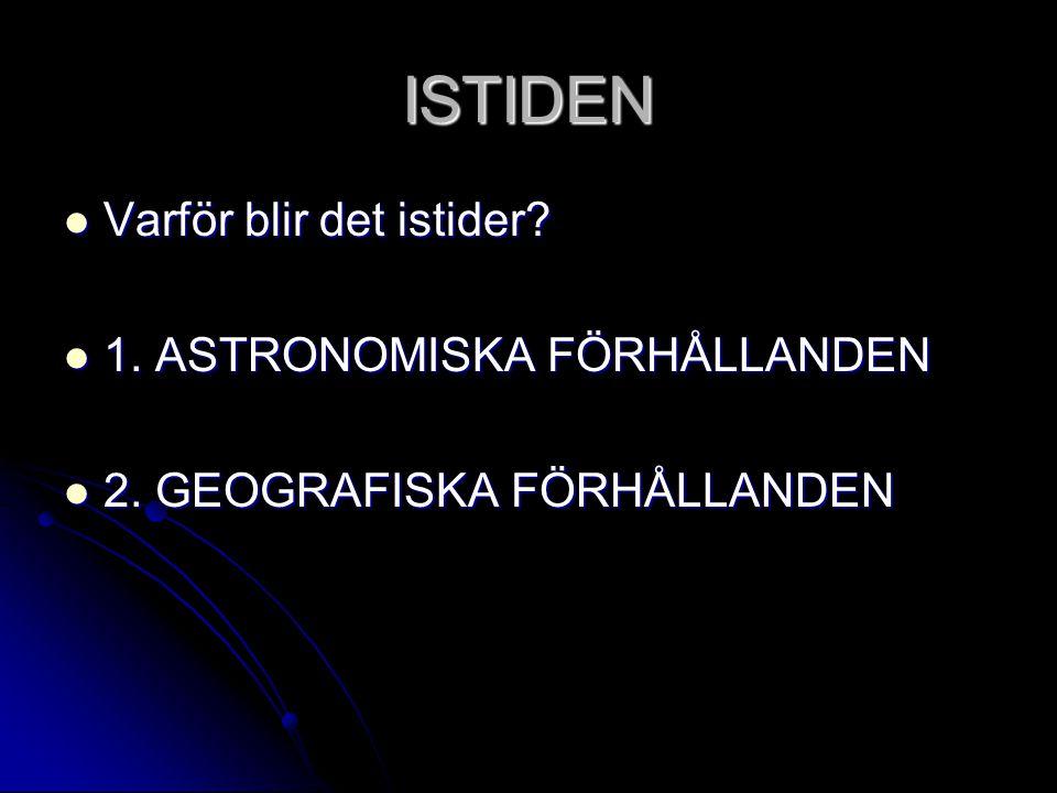 ISTIDEN  Varför blir det istider?  1. ASTRONOMISKA FÖRHÅLLANDEN  2. GEOGRAFISKA FÖRHÅLLANDEN