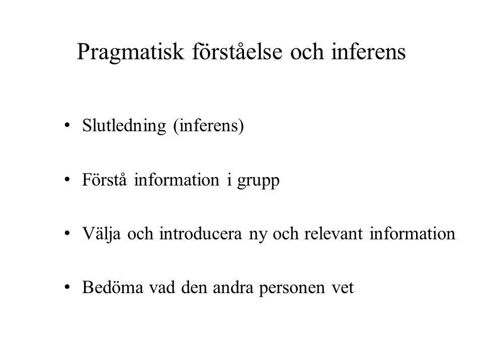Pragmatisk förståelse och inferens • Slutledning (inferens) • Förstå information i grupp • Välja och introducera ny och relevant information • Bedöma vad den andra personen vet