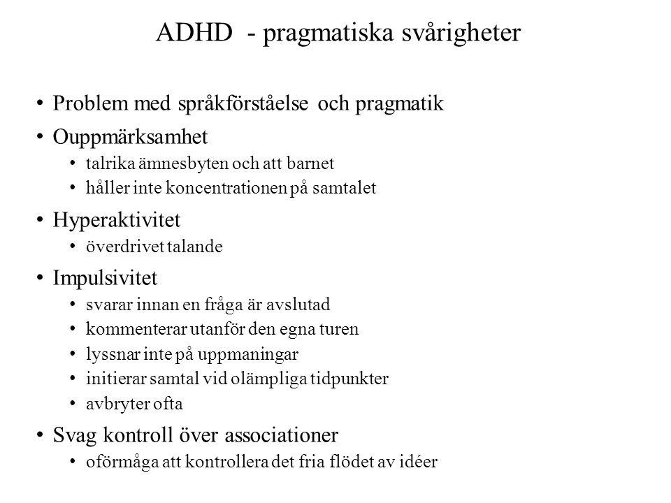 ADHD - pragmatiska svårigheter • Problem med språkförståelse och pragmatik • Ouppmärksamhet • talrika ämnesbyten och att barnet • håller inte koncentrationen på samtalet • Hyperaktivitet • överdrivet talande • Impulsivitet • svarar innan en fråga är avslutad • kommenterar utanför den egna turen • lyssnar inte på uppmaningar • initierar samtal vid olämpliga tidpunkter • avbryter ofta • Svag kontroll över associationer • oförmåga att kontrollera det fria flödet av idéer