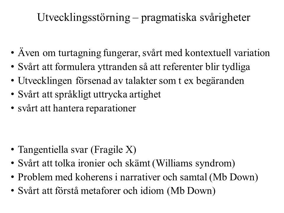 Utvecklingsstörning – pragmatiska svårigheter • Även om turtagning fungerar, svårt med kontextuell variation • Svårt att formulera yttranden så att referenter blir tydliga • Utvecklingen försenad av talakter som t ex begäranden • Svårt att språkligt uttrycka artighet • svårt att hantera reparationer • Tangentiella svar (Fragile X) • Svårt att tolka ironier och skämt (Williams syndrom) • Problem med koherens i narrativer och samtal (Mb Down) • Svårt att förstå metaforer och idiom (Mb Down)