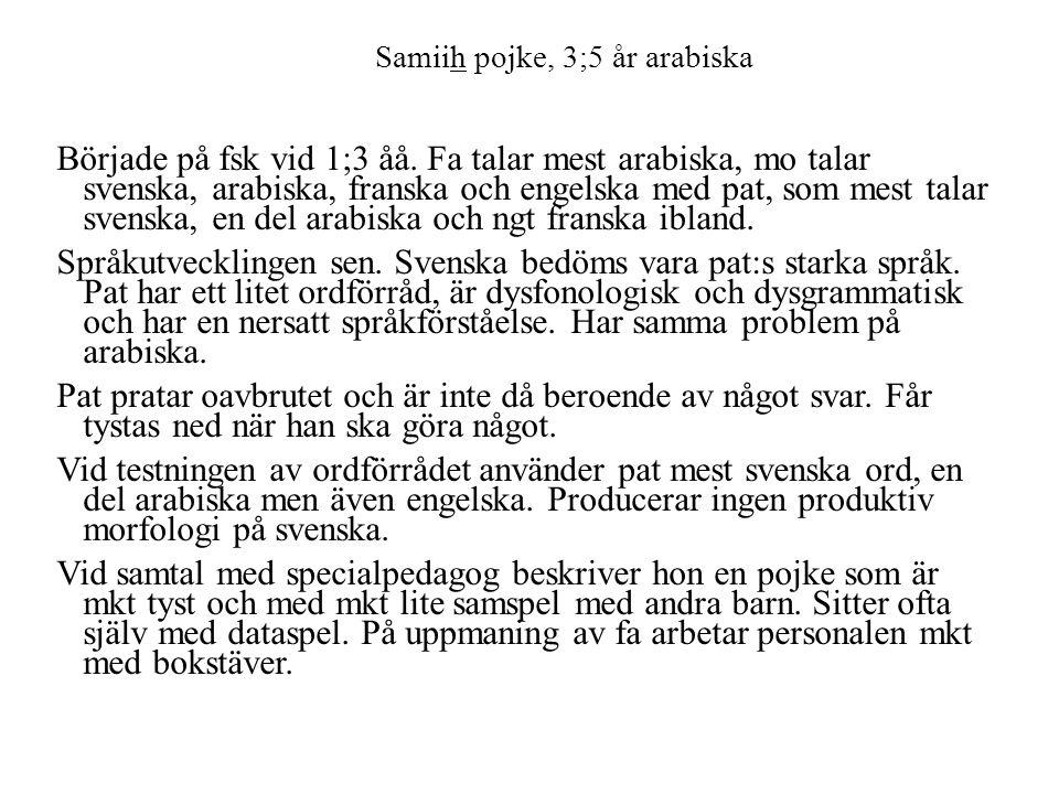 Samiih pojke, 3;5 år arabiska Började på fsk vid 1;3 åå. Fa talar mest arabiska, mo talar svenska, arabiska, franska och engelska med pat, som mest ta