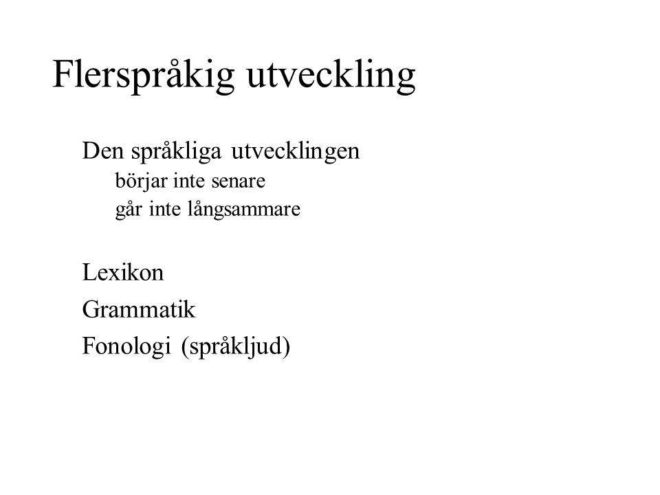 Flerspråkig utveckling Den språkliga utvecklingen börjar inte senare går inte långsammare Lexikon Grammatik Fonologi (språkljud)