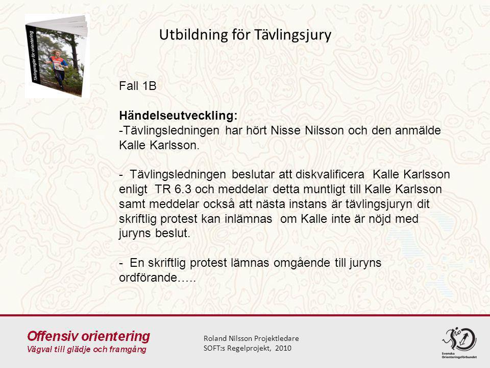 Utbildning för Tävlingsjury Roland Nilsson Projektledare SOFT:s Regelprojekt, 2010 Fall 1B Händelseutveckling: -Tävlingsledningen har hört Nisse Nilsson och den anmälde Kalle Karlsson.