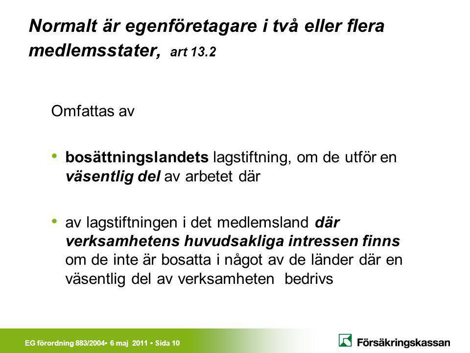 EG förordning 883/2004• 6 maj 2011 • Sida 10 Normalt är egenföretagare i två eller flera medlemsstater, art 13.2 Omfattas av • bosättningslandets lags
