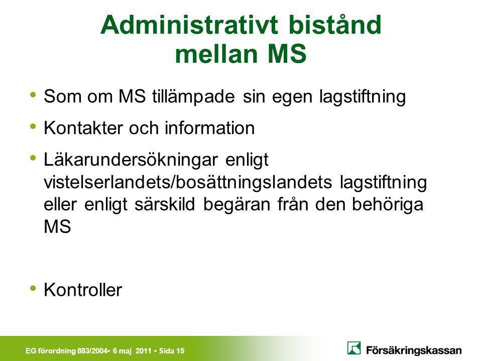 EG förordning 883/2004• 6 maj 2011 • Sida 15 Administrativt bistånd mellan MS • Som om MS tillämpade sin egen lagstiftning • Kontakter och information