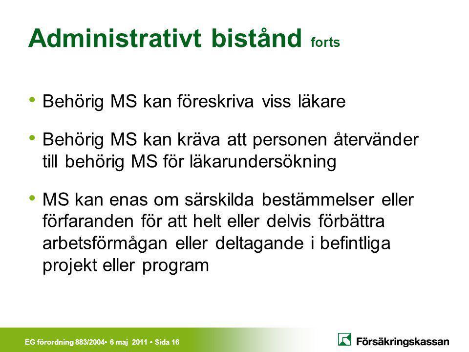 EG förordning 883/2004• 6 maj 2011 • Sida 16 Administrativt bistånd forts • Behörig MS kan föreskriva viss läkare • Behörig MS kan kräva att personen
