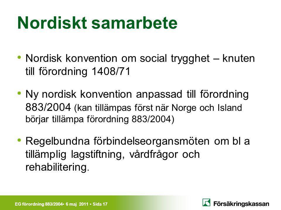 EG förordning 883/2004• 6 maj 2011 • Sida 17 Nordiskt samarbete • Nordisk konvention om social trygghet – knuten till förordning 1408/71 • Ny nordisk