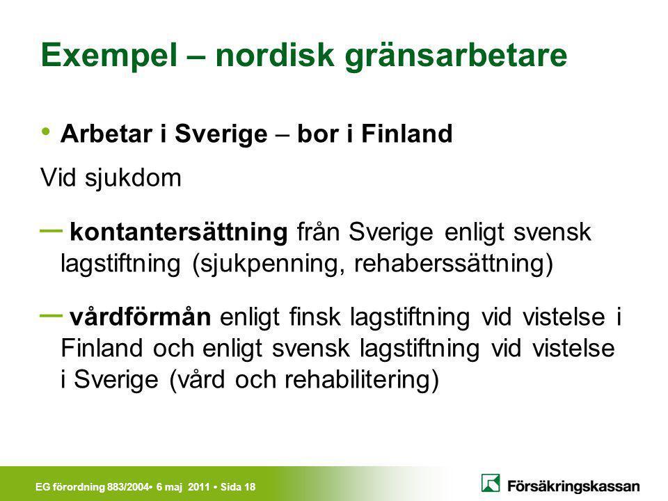 EG förordning 883/2004• 6 maj 2011 • Sida 18 Exempel – nordisk gränsarbetare • Arbetar i Sverige – bor i Finland Vid sjukdom ─ kontantersättning från