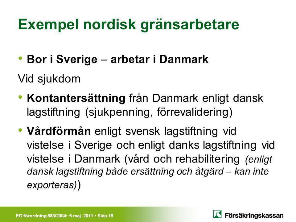 EG förordning 883/2004• 6 maj 2011 • Sida 19 Exempel nordisk gränsarbetare • Bor i Sverige – arbetar i Danmark Vid sjukdom • Kontantersättning från Da