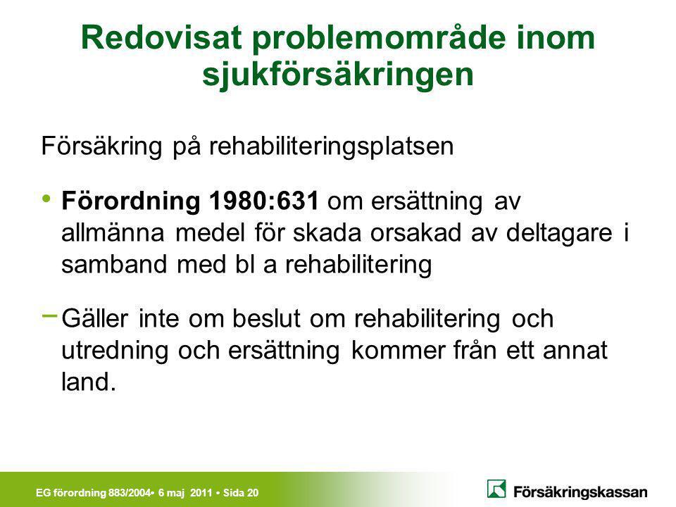 EG förordning 883/2004• 6 maj 2011 • Sida 20 Redovisat problemområde inom sjukförsäkringen Försäkring på rehabiliteringsplatsen • Förordning 1980:631