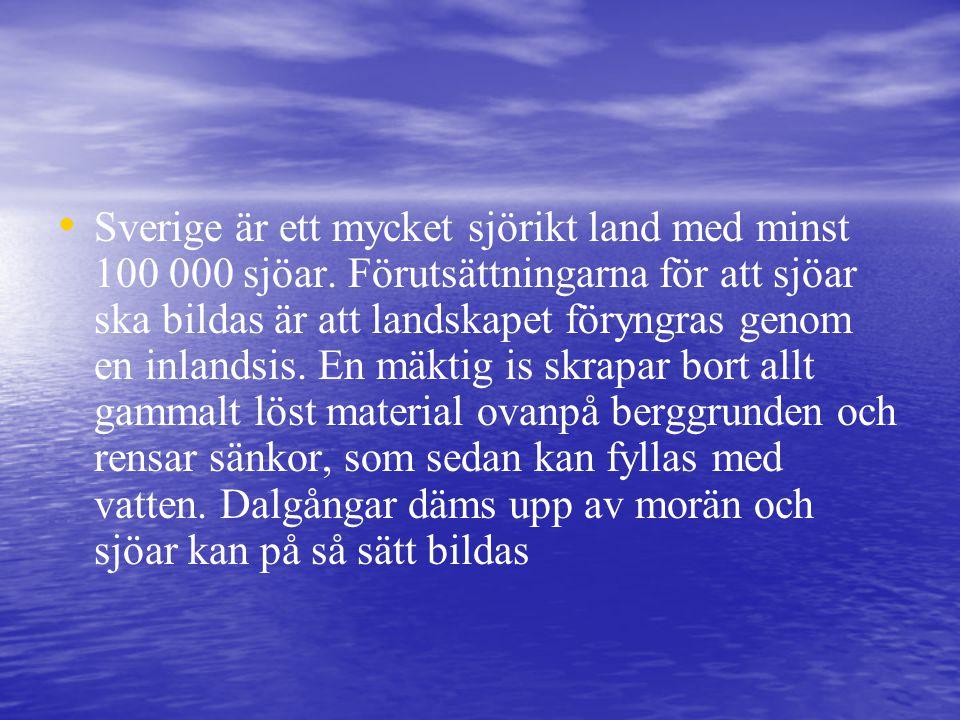 • • Sverige är ett mycket sjörikt land med minst 100 000 sjöar. Förutsättningarna för att sjöar ska bildas är att landskapet föryngras genom en inland