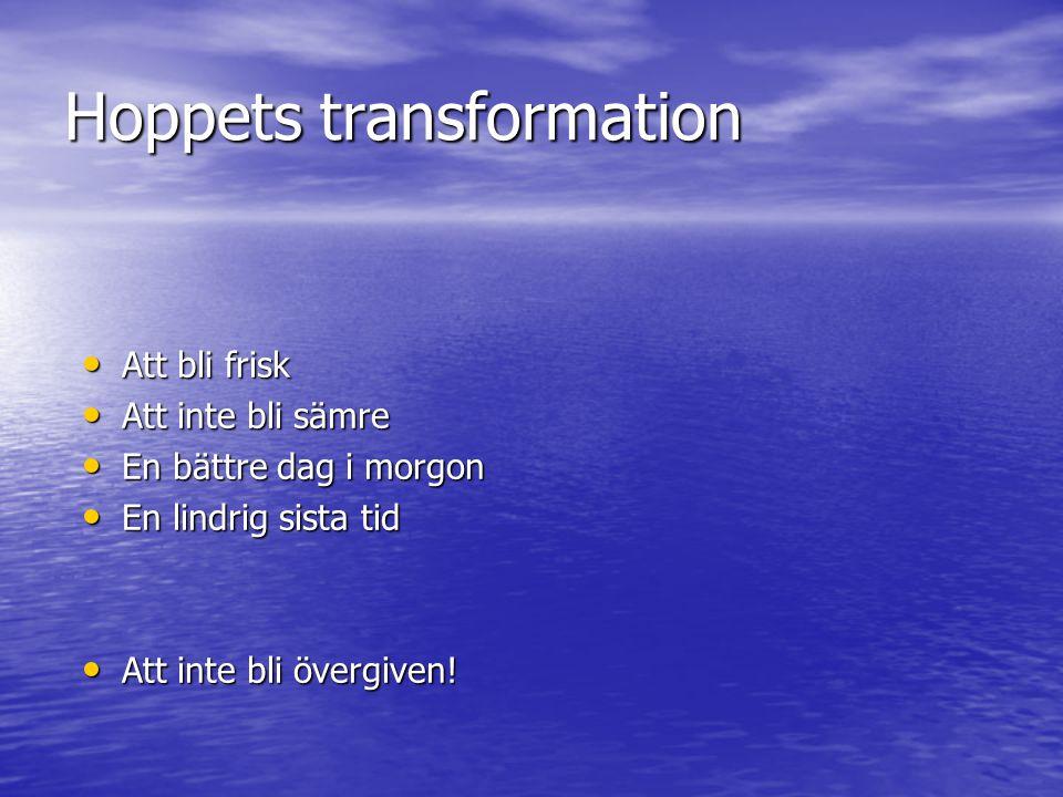 Hoppets transformation • Att bli frisk • Att inte bli sämre • En bättre dag i morgon • En lindrig sista tid • Att inte bli övergiven!