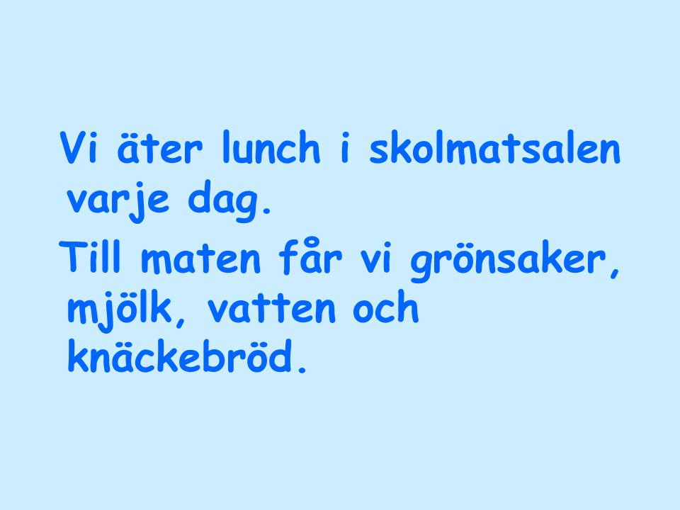 Vi äter lunch i skolmatsalen varje dag. Till maten får vi grönsaker, mjölk, vatten och knäckebröd.