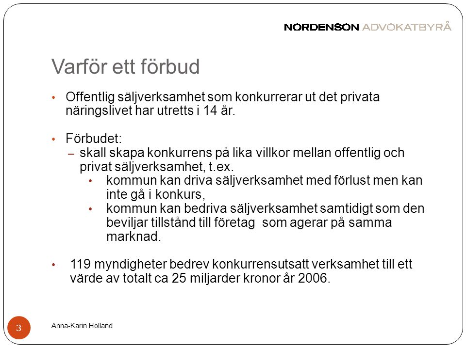 Varför ett förbud Anna-Karin Holland 3 • Offentlig säljverksamhet som konkurrerar ut det privata näringslivet har utretts i 14 år. • Förbudet: – skall