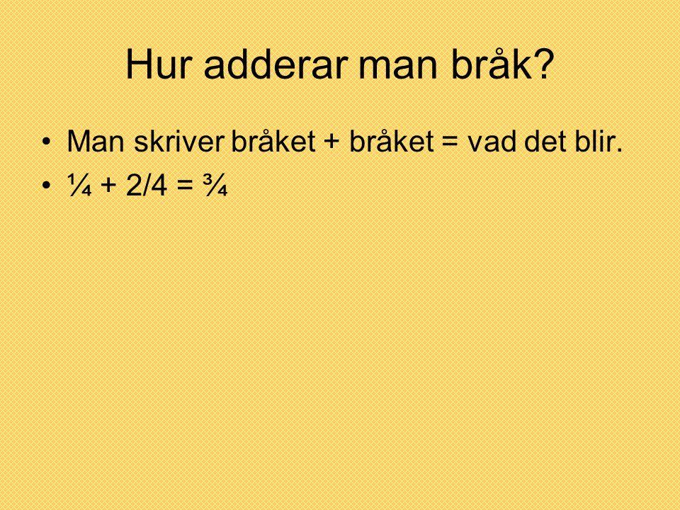 Hur adderar man bråk? •Man skriver bråket + bråket = vad det blir. •¼ + 2/4 = ¾