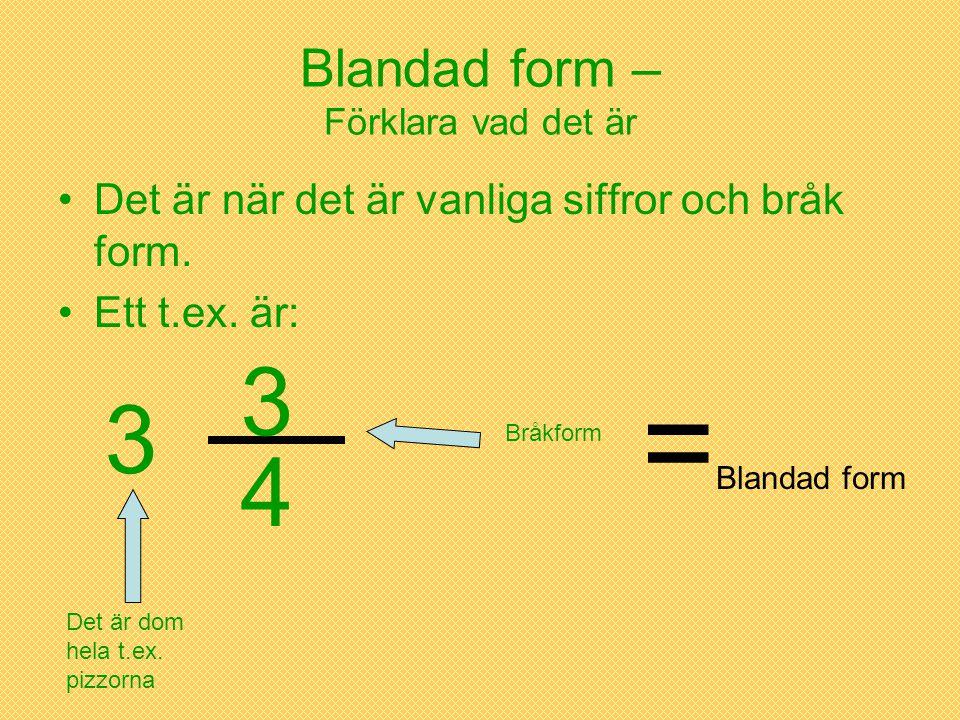 Blandad form – Förklara vad det är •Det är när det är vanliga siffror och bråk form. •Ett t.ex. är: 3 4 3 Bråkform Det är dom hela t.ex. pizzorna = Bl