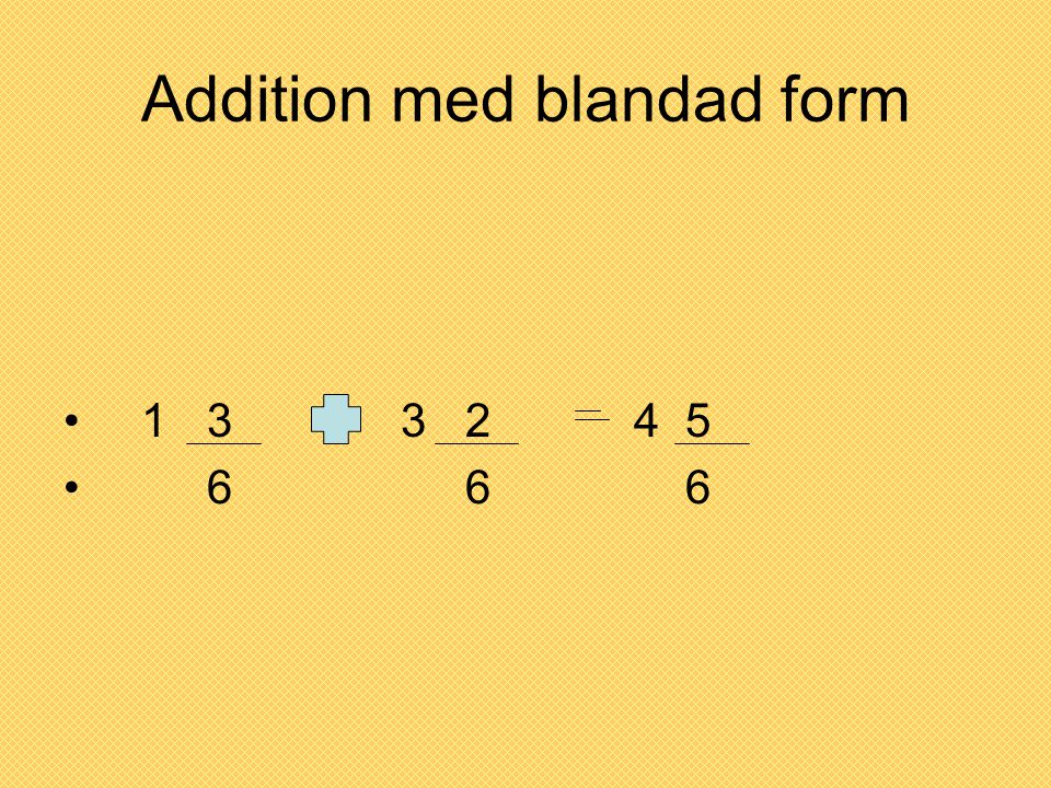 Addition med blandad form • 1 3 3 2 4 5 • 6 6 6