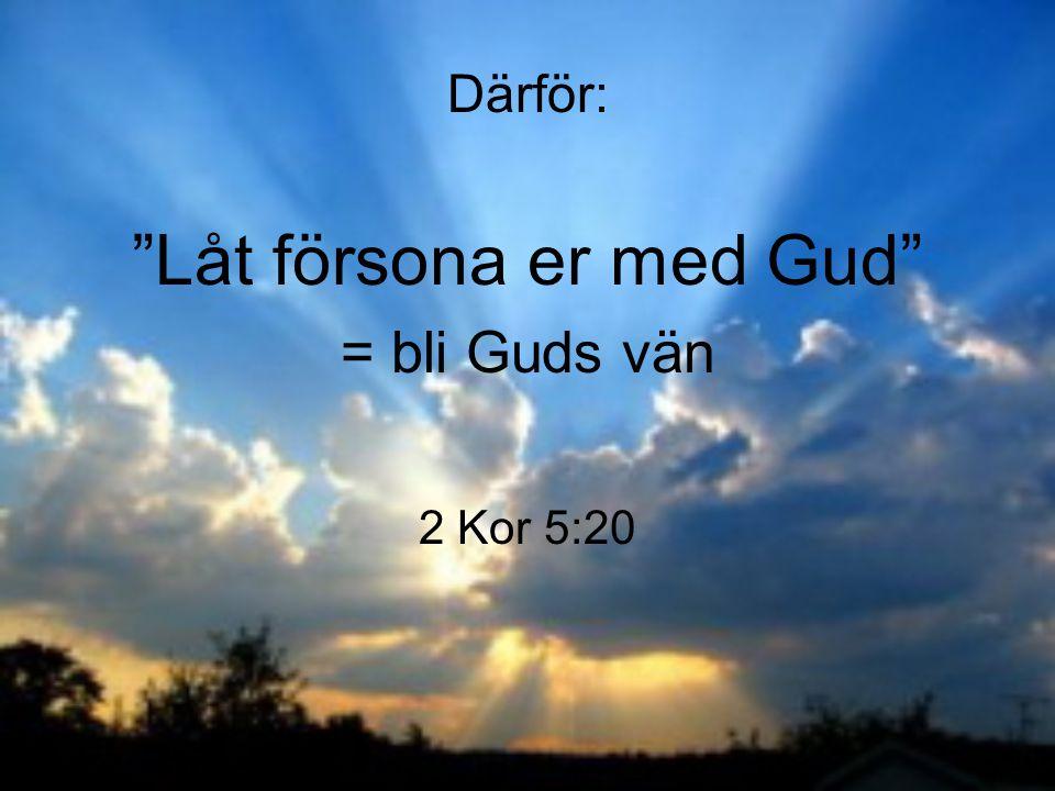 """Därför: """"Låt försona er med Gud"""" = bli Guds vän 2 Kor 5:20"""