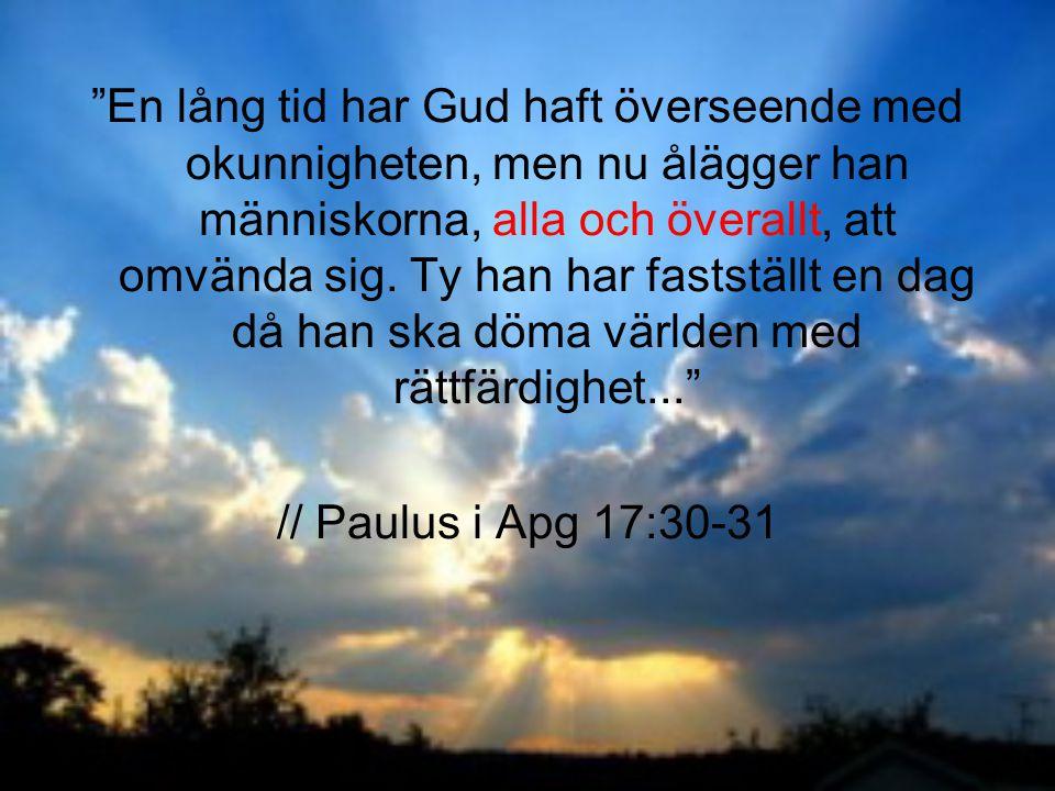 """""""En lång tid har Gud haft överseende med okunnigheten, men nu ålägger han människorna, alla och överallt, att omvända sig. Ty han har fastställt en da"""