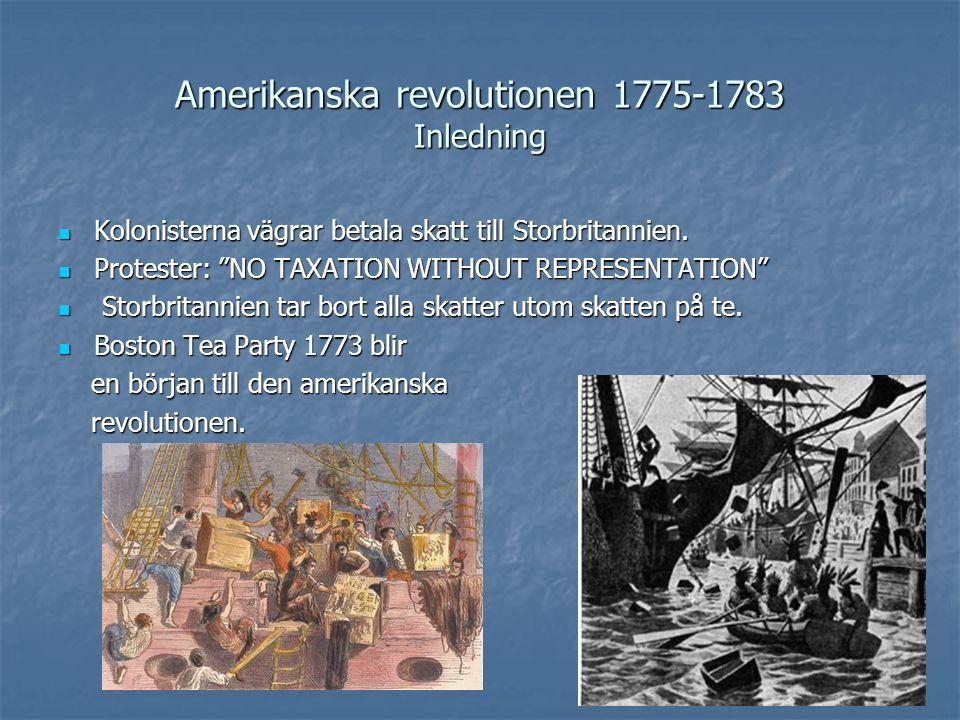 Amerikanska revolutionen 1775-1783 Frihetskriget  Britterna kräver att kolonisterna ska betala ersättning för de varor de förstört under Boston Tea Party.