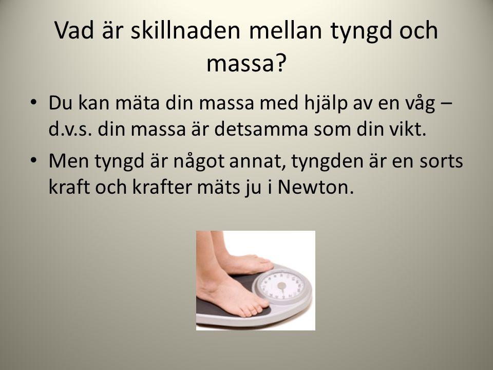 • Om du t.ex.väger 70 kg så påverkar jorden dig med en kraft på c:a 700 Newton.