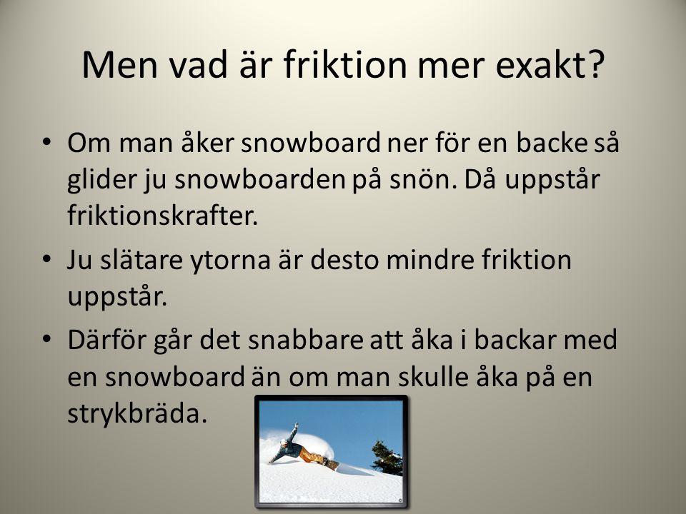 Men vad är friktion mer exakt? • Om man åker snowboard ner för en backe så glider ju snowboarden på snön. Då uppstår friktionskrafter. • Ju slätare yt