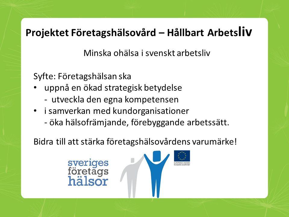 Projektet Företagshälsovård – Hållbart Arbets liv Minska ohälsa i svenskt arbetsliv Syfte: Företagshälsan ska • uppnå en ökad strategisk betydelse - u