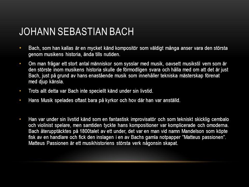 JOHANN SEBASTIAN BACH • B ach, som han kallas är en mycket känd kompositör som väldigt många anser vara den största genom musikens historia, ända tills nutiden.