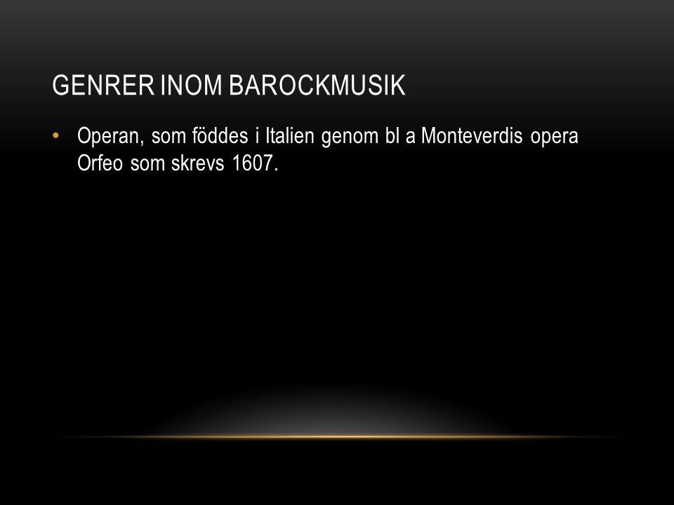 GENRER INOM BAROCKMUSIK • Operan, som föddes i Italien genom bl a Monteverdis opera Orfeo som skrevs 1607.