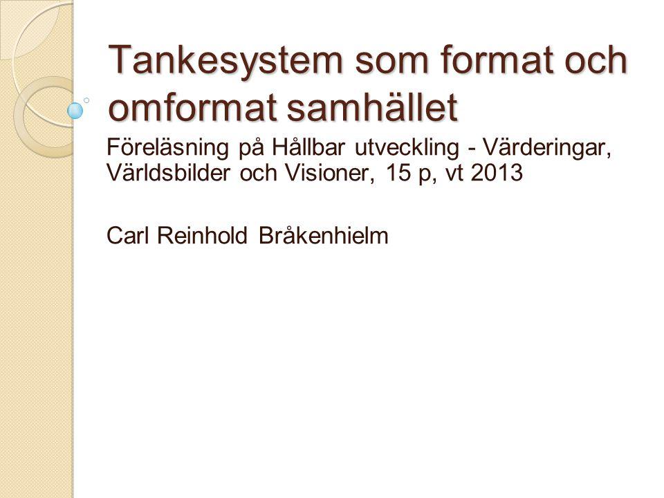 Tankesystem som format och omformat samhället Föreläsning på Hållbar utveckling - Värderingar, Världsbilder och Visioner, 15 p, vt 2013 Carl Reinhold Bråkenhielm