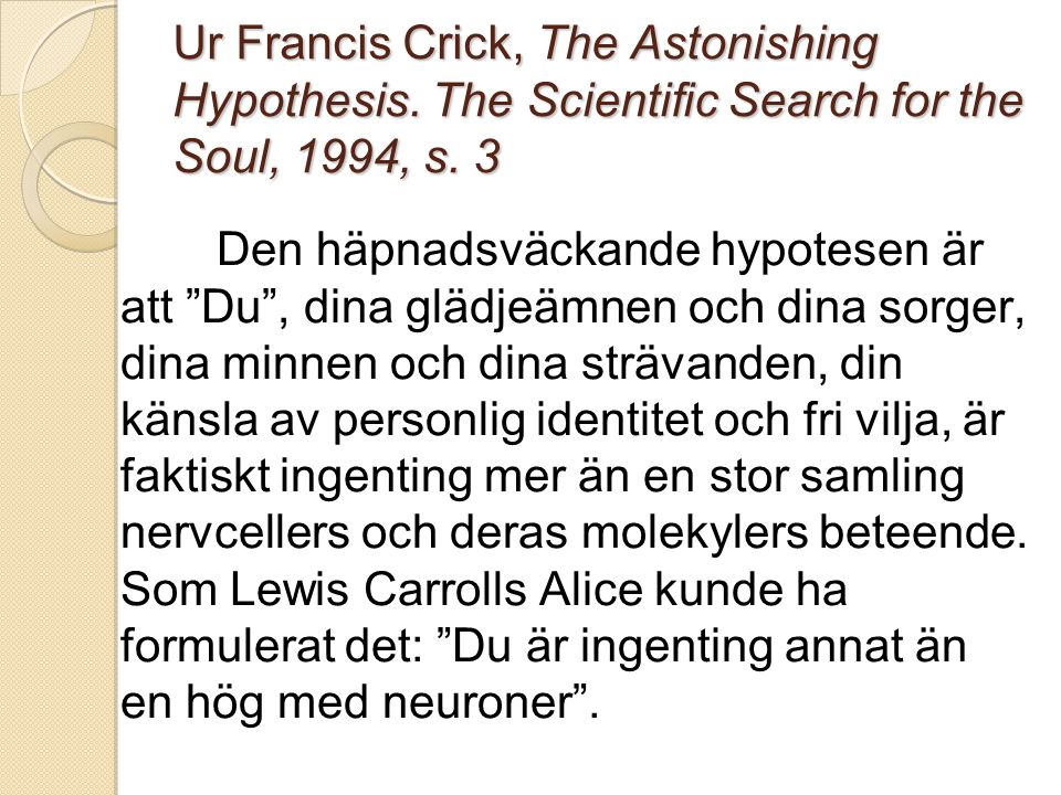 Ur Francis Crick, The Astonishing Hypothesis.The Scientific Search for the Soul, 1994, s.