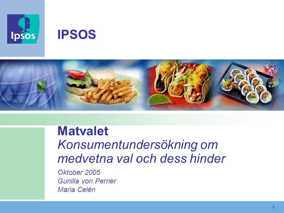 1 Matvalet Konsumentundersökning om medvetna val och dess hinder Oktober 2005 Gunilla von Perner Maria Celén IPSOS